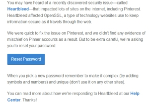 An email to Pinterest users today informed that the Heartbleed bug has been patched and while there is no indication of unusual account activity, it is suggested that users change their passwords.