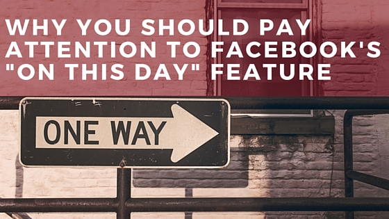 Why You Should Pay Attention to Facebook's -On This Day- Feature